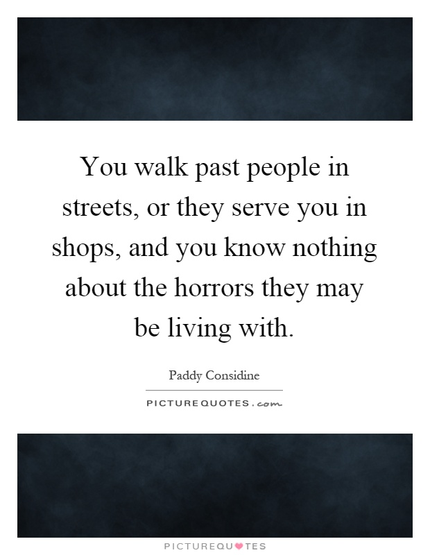 You walk past people in streets, or they serve you in shops, and you know nothing about the horrors they may be living with Picture Quote #1