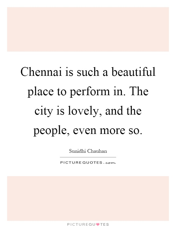 Chennai is such a beautiful place to perform in. The city is lovely, and the people, even more so Picture Quote #1
