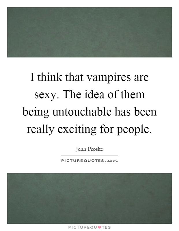 I think that vampires are sexy. The idea of them being untouchable has been really exciting for people Picture Quote #1