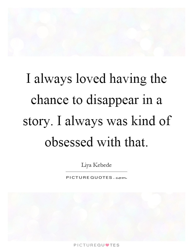 I always loved having the chance to disappear in a story. I always was kind of obsessed with that Picture Quote #1