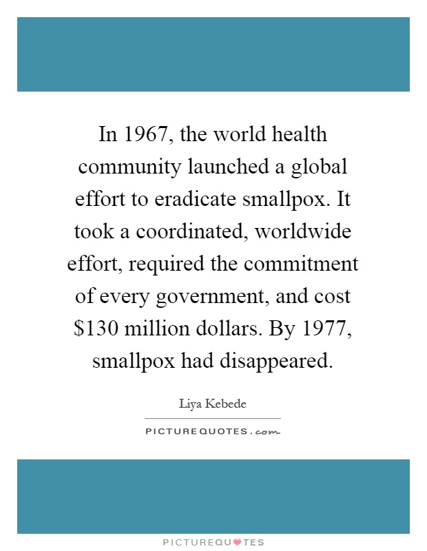 In 1967, the world health community launched a global effort to eradicate smallpox. It took a coordinated, worldwide effort, required the commitment of every government, and cost $130 million dollars. By 1977, smallpox had disappeared Picture Quote #1