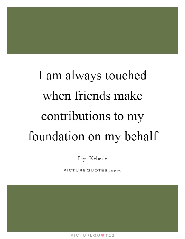 I am always touched when friends make contributions to my foundation on my behalf Picture Quote #1