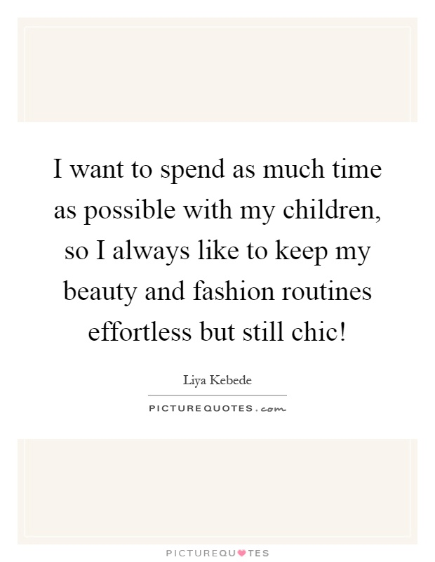 I want to spend as much time as possible with my children, so I always like to keep my beauty and fashion routines effortless but still chic! Picture Quote #1
