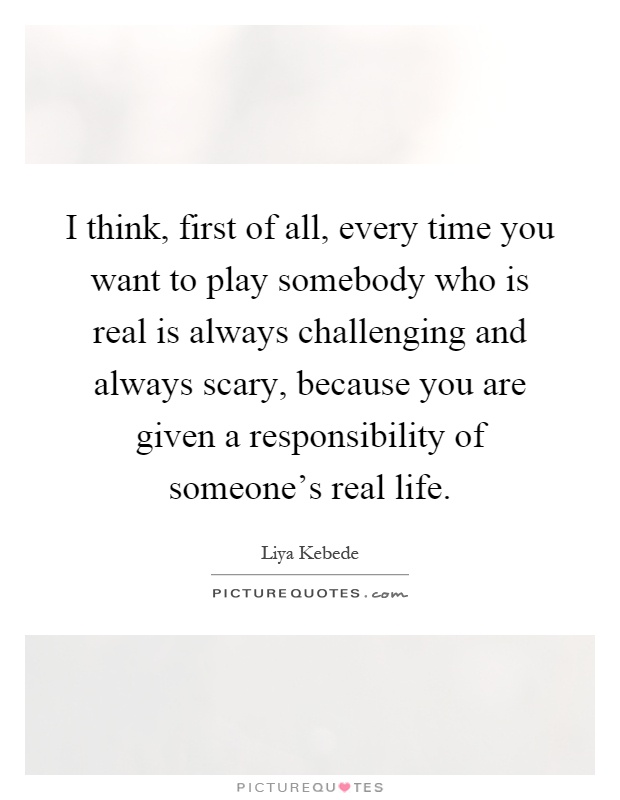 I think, first of all, every time you want to play somebody who is real is always challenging and always scary, because you are given a responsibility of someone's real life Picture Quote #1