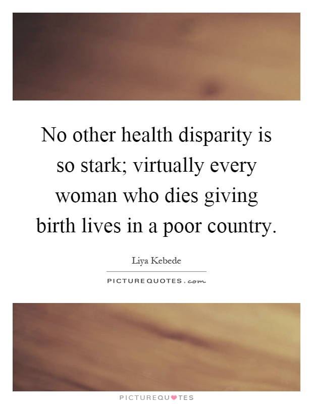 No other health disparity is so stark; virtually every woman who dies giving birth lives in a poor country Picture Quote #1