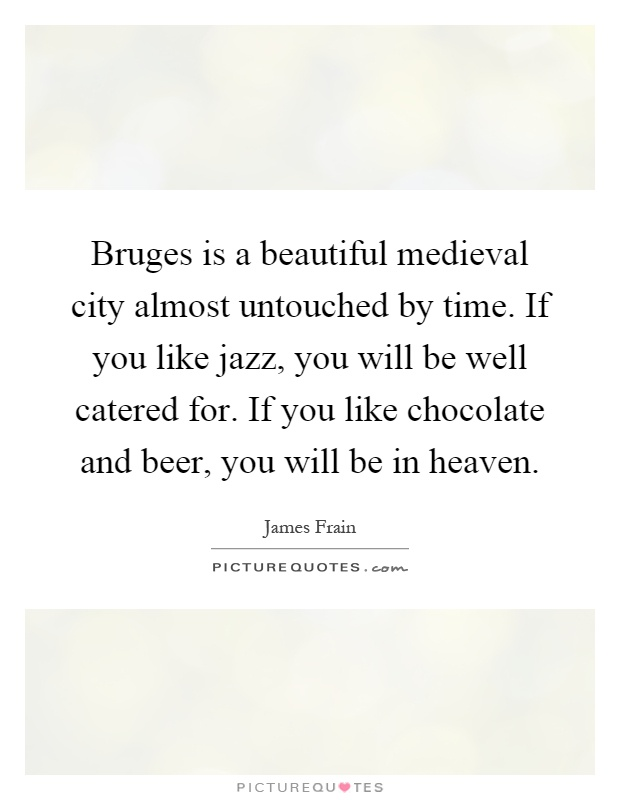 Bruges is a beautiful medieval city almost untouched by time. If you like jazz, you will be well catered for. If you like chocolate and beer, you will be in heaven Picture Quote #1
