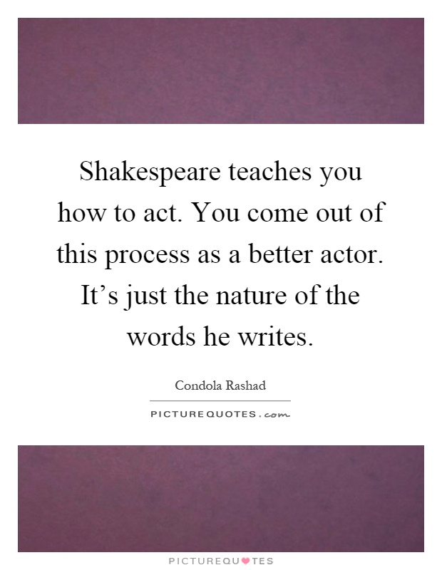 Shakespeare teaches you how to act. You come out of this process as a better actor. It's just the nature of the words he writes Picture Quote #1