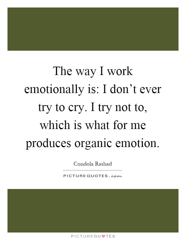 The way I work emotionally is: I don't ever try to cry. I try not to, which is what for me produces organic emotion Picture Quote #1
