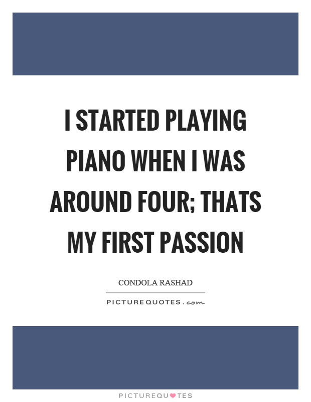 I started playing piano when I was around four; thats my first passion Picture Quote #1