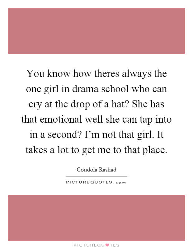 You know how theres always the one girl in drama school who can cry at the drop of a hat? She has that emotional well she can tap into in a second? I'm not that girl. It takes a lot to get me to that place Picture Quote #1
