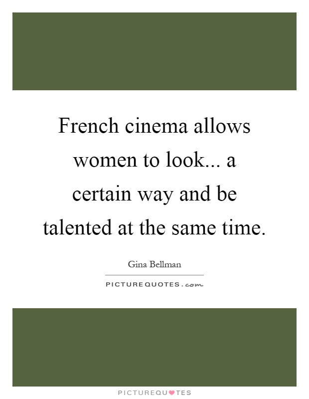 French cinema allows women to look... a certain way and be talented at the same time Picture Quote #1