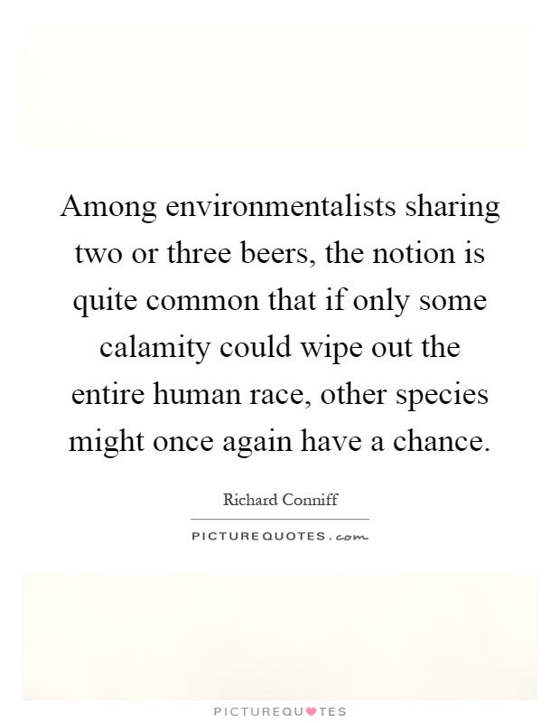 Among environmentalists sharing two or three beers, the notion is quite common that if only some calamity could wipe out the entire human race, other species might once again have a chance Picture Quote #1