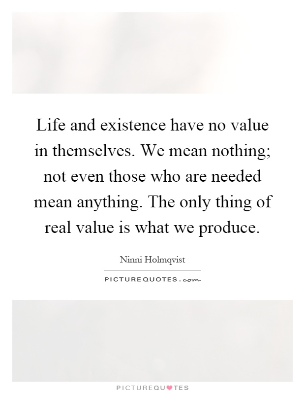 Life and existence have no value in themselves. We mean nothing; not even those who are needed mean anything. The only thing of real value is what we produce Picture Quote #1