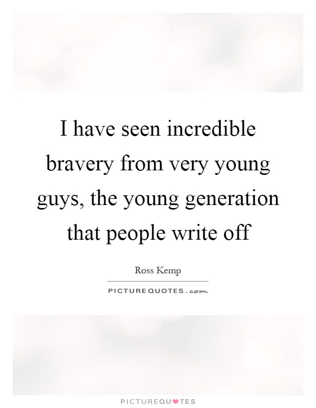 I have seen incredible bravery from very young guys, the young generation that people write off Picture Quote #1