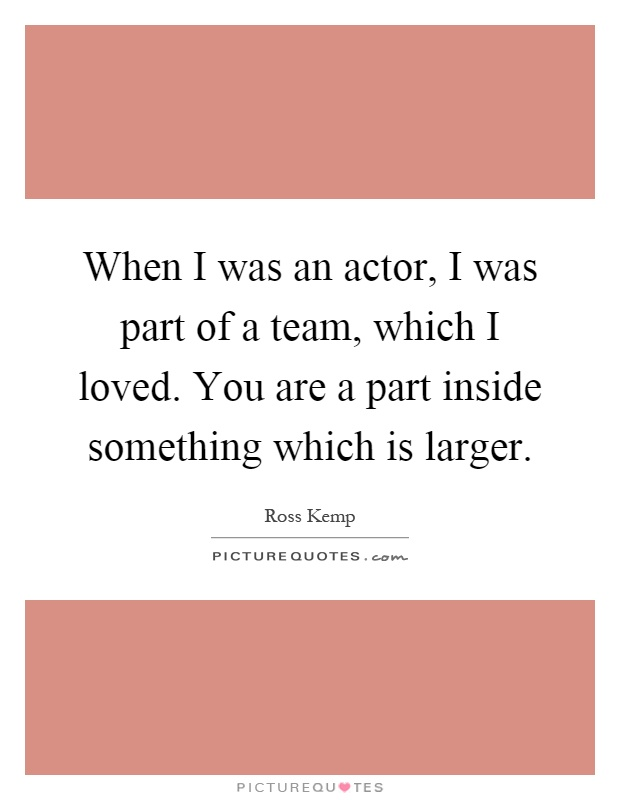 When I was an actor, I was part of a team, which I loved. You are a part inside something which is larger Picture Quote #1