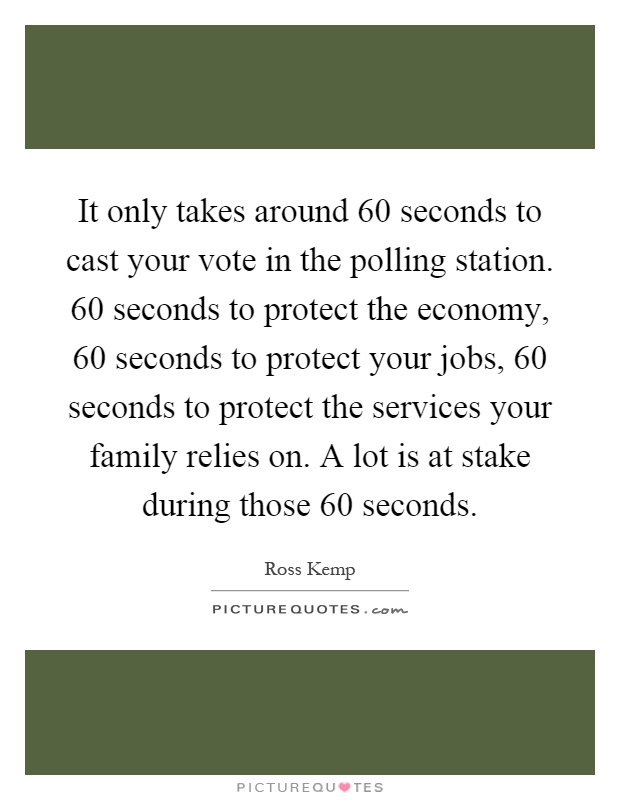It only takes around 60 seconds to cast your vote in the polling station. 60 seconds to protect the economy, 60 seconds to protect your jobs, 60 seconds to protect the services your family relies on. A lot is at stake during those 60 seconds Picture Quote #1