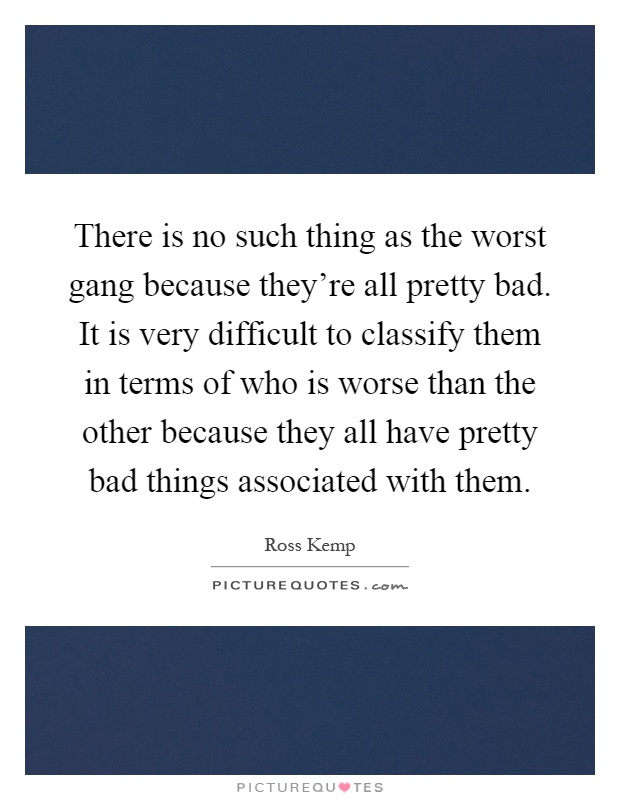 There is no such thing as the worst gang because they're all pretty bad. It is very difficult to classify them in terms of who is worse than the other because they all have pretty bad things associated with them Picture Quote #1