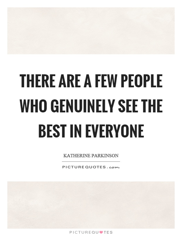 There are a few people who genuinely see the best in everyone Picture Quote #1