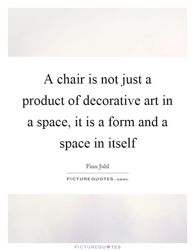 A chair is not just a product of decorative art in a space, it is a form and a space in itself Picture Quote #1