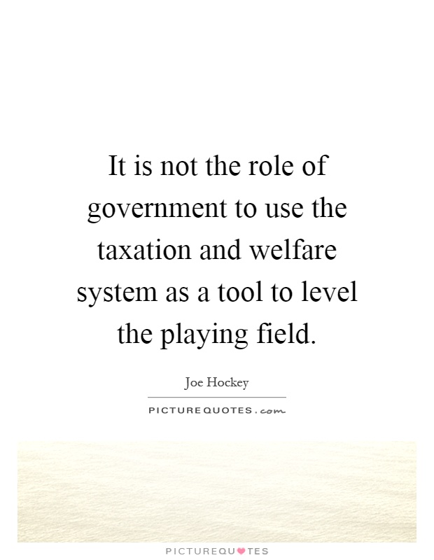 It is not the role of government to use the taxation and welfare system as a tool to level the playing field Picture Quote #1