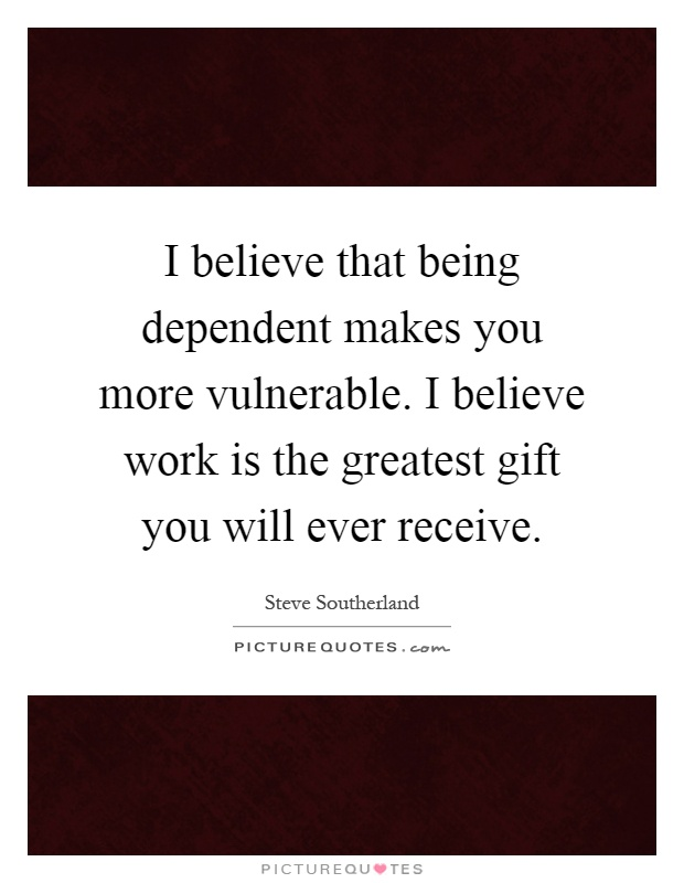I believe that being dependent makes you more vulnerable. I believe work is the greatest gift you will ever receive Picture Quote #1