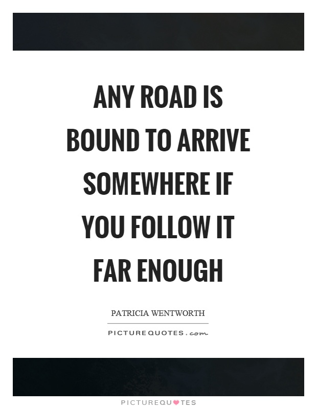 Any road is bound to arrive somewhere if you follow it far enough Picture Quote #1