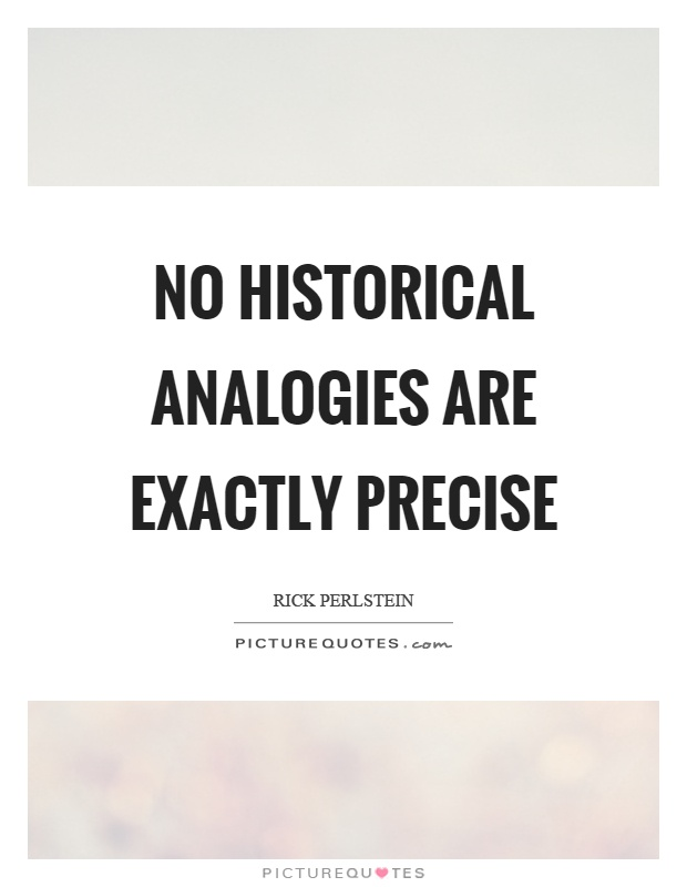 No historical analogies are exactly precise Picture Quote #1