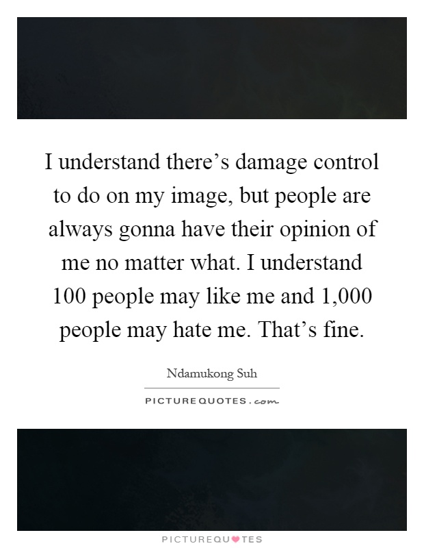 I understand there's damage control to do on my image, but people are always gonna have their opinion of me no matter what. I understand 100 people may like me and 1,000 people may hate me. That's fine Picture Quote #1