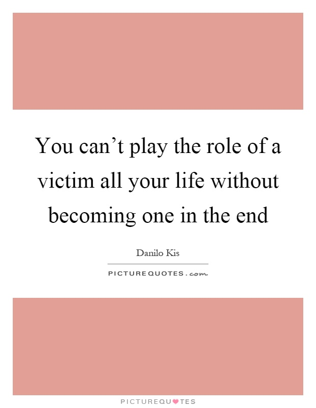 You can't play the role of a victim all your life without becoming one in the end Picture Quote #1