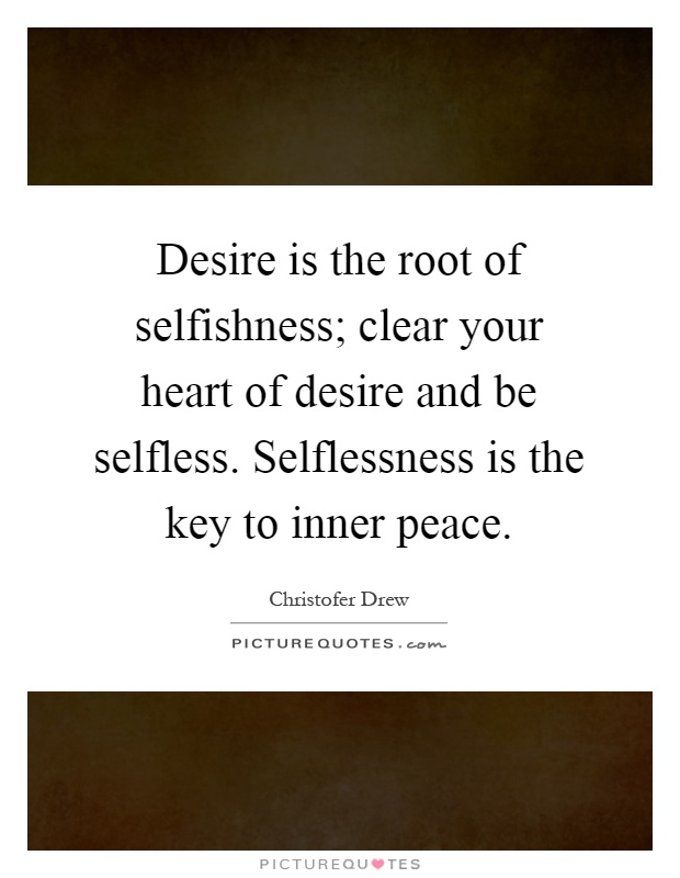 Desire is the root of selfishness; clear your heart of desire and be selfless. Selflessness is the key to inner peace Picture Quote #1