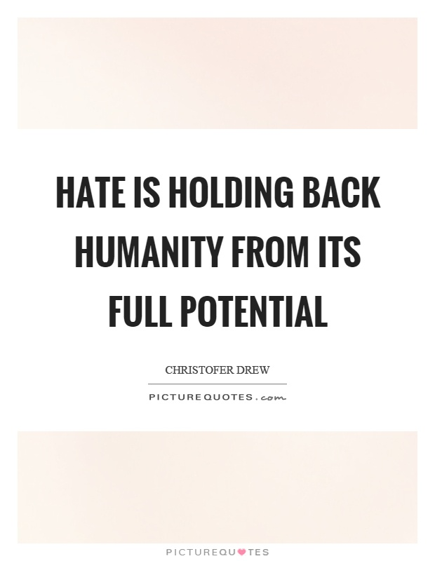 Hate is holding back humanity from its full potential Picture Quote #1
