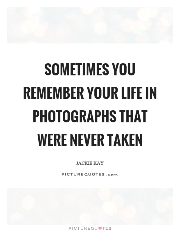 Sometimes you remember your life in photographs that were never taken Picture Quote #1