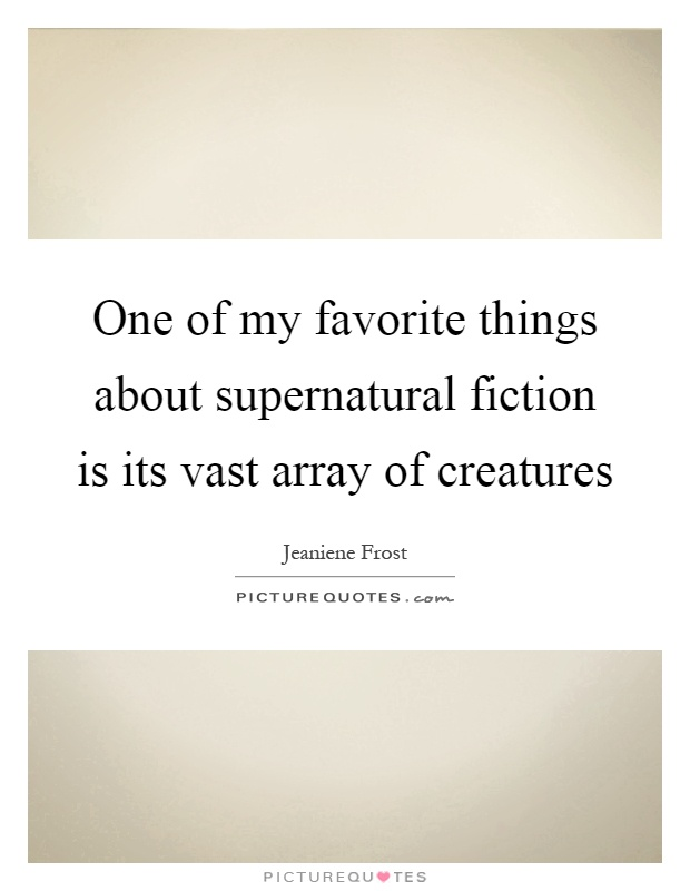 One of my favorite things about supernatural fiction is its vast array of creatures Picture Quote #1