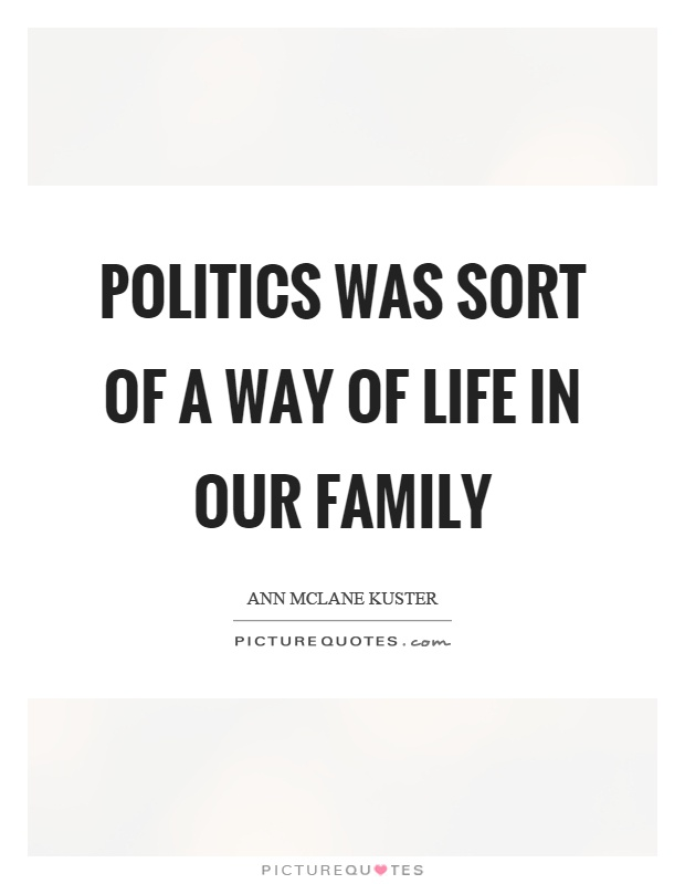 Politics was sort of a way of life in our family Picture Quote #1