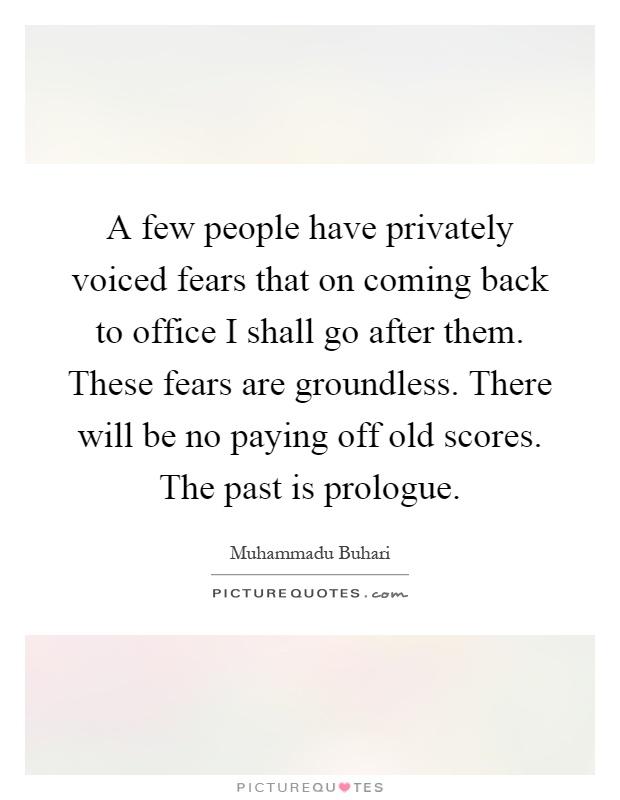 A few people have privately voiced fears that on coming back to office I shall go after them. These fears are groundless. There will be no paying off old scores. The past is prologue Picture Quote #1