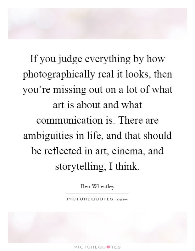 If you judge everything by how photographically real it looks, then you're missing out on a lot of what art is about and what communication is. There are ambiguities in life, and that should be reflected in art, cinema, and storytelling, I think Picture Quote #1