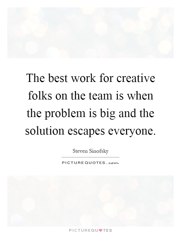 The best work for creative folks on the team is when the problem is big and the solution escapes everyone Picture Quote #1