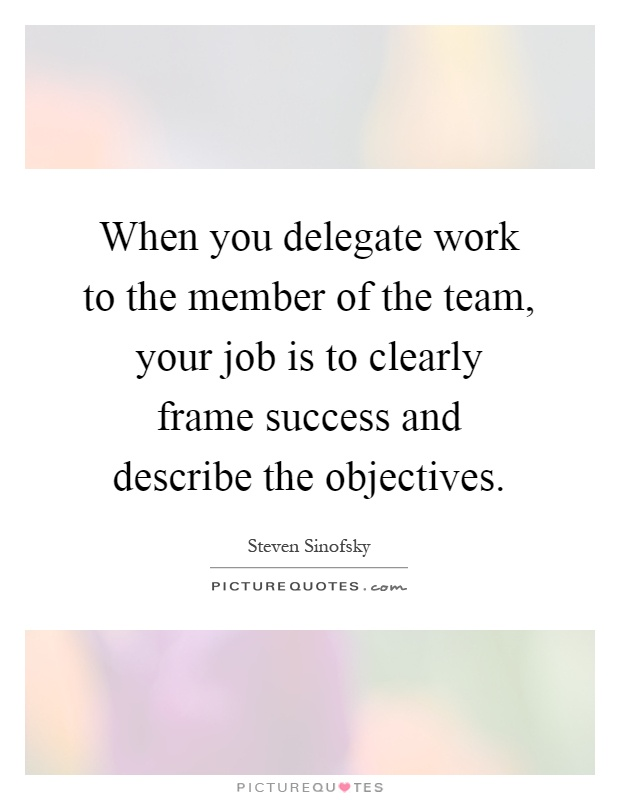When you delegate work to the member of the team, your job is to clearly frame success and describe the objectives Picture Quote #1