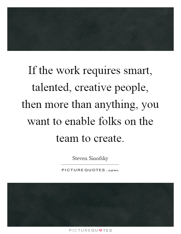 If the work requires smart, talented, creative people, then more than anything, you want to enable folks on the team to create Picture Quote #1