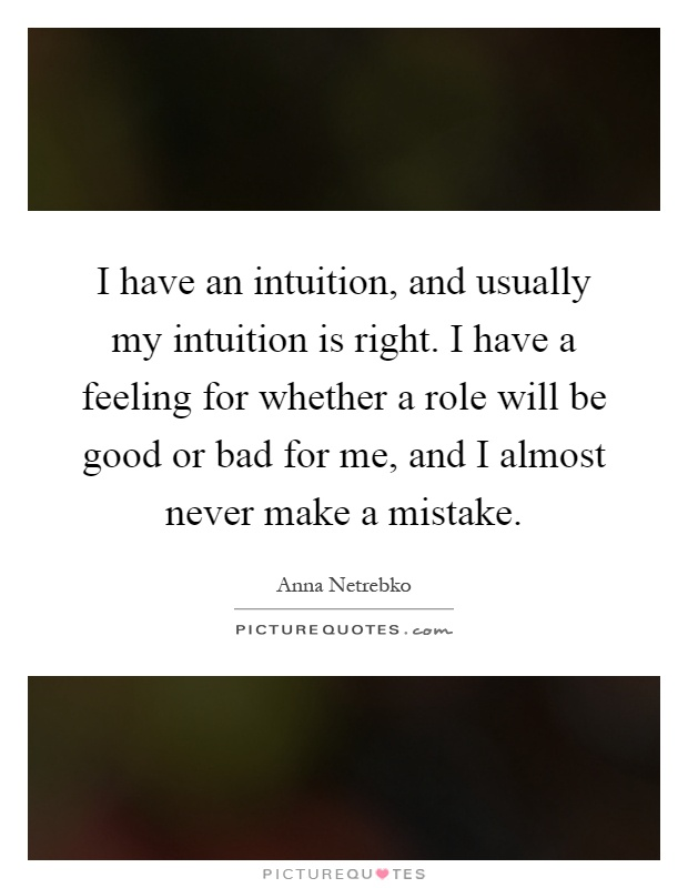 I have an intuition, and usually my intuition is right. I have a feeling for whether a role will be good or bad for me, and I almost never make a mistake Picture Quote #1