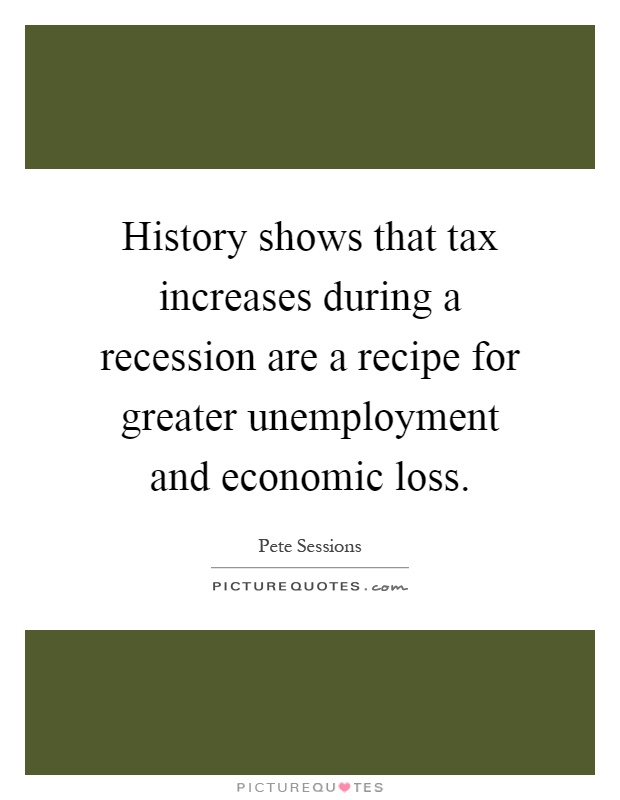 History shows that tax increases during a recession are a recipe for greater unemployment and economic loss Picture Quote #1