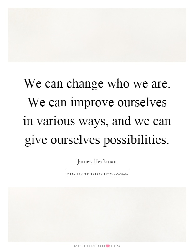 We can change who we are. We can improve ourselves in various ways, and we can give ourselves possibilities Picture Quote #1