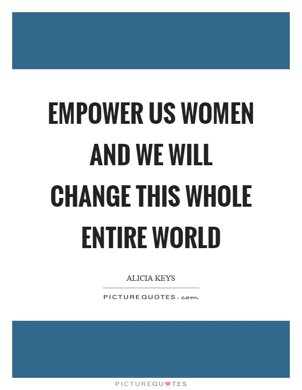 Empower us women and we will change this whole entire world Picture Quote #1