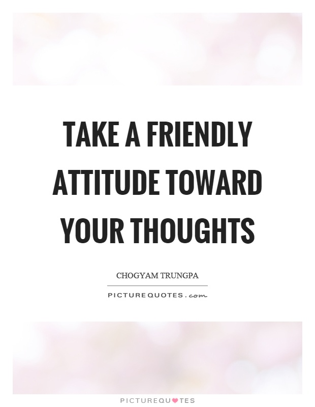 Take a friendly attitude toward your thoughts Picture Quote #1