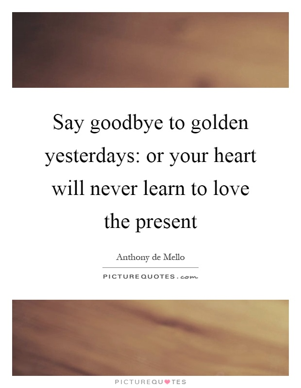 Say goodbye to golden yesterdays: or your heart will never learn to love the present Picture Quote #1