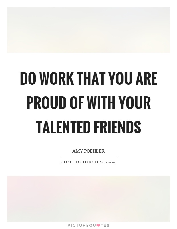 Do work that you are proud of with your talented friends Picture Quote #1