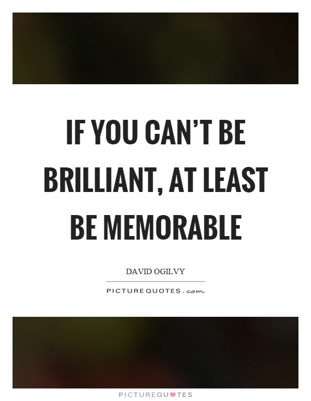Memorable Quotes Impressive If You Can't Be Brilliant At Least Be Memorable  Picture Quotes