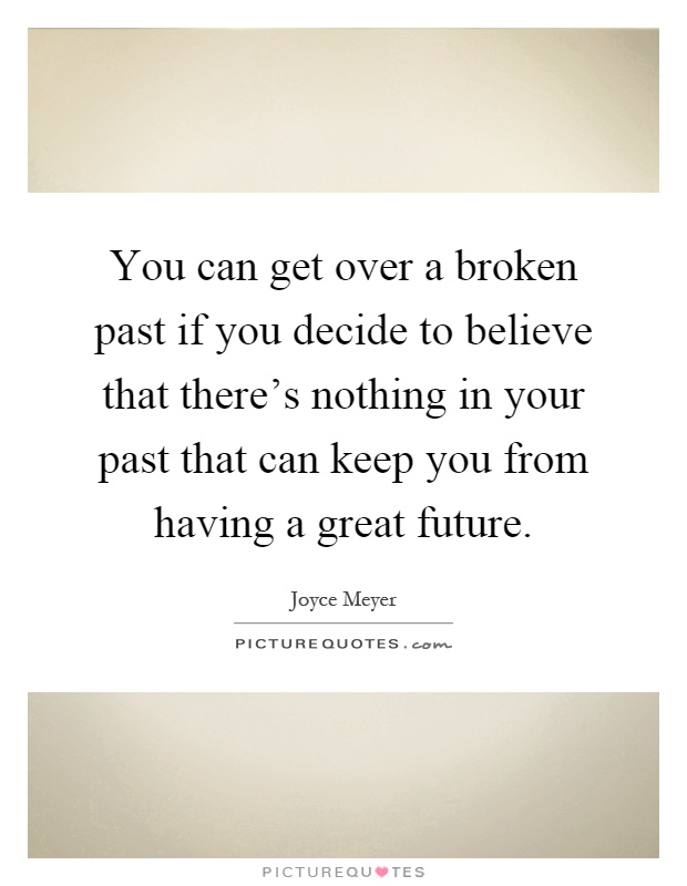 You can get over a broken past if you decide to believe that there's nothing in your past that can keep you from having a great future Picture Quote #1