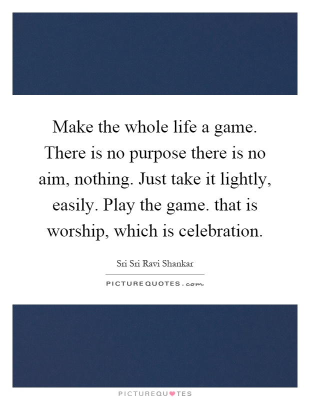 Make the whole life a game. There is no purpose there is no aim, nothing. Just take it lightly, easily. Play the game. that is worship, which is celebration Picture Quote #1