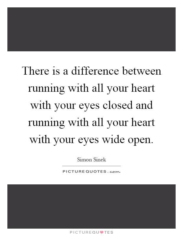 There is a difference between running with all your heart with your eyes closed and running with all your heart with your eyes wide open Picture Quote #1